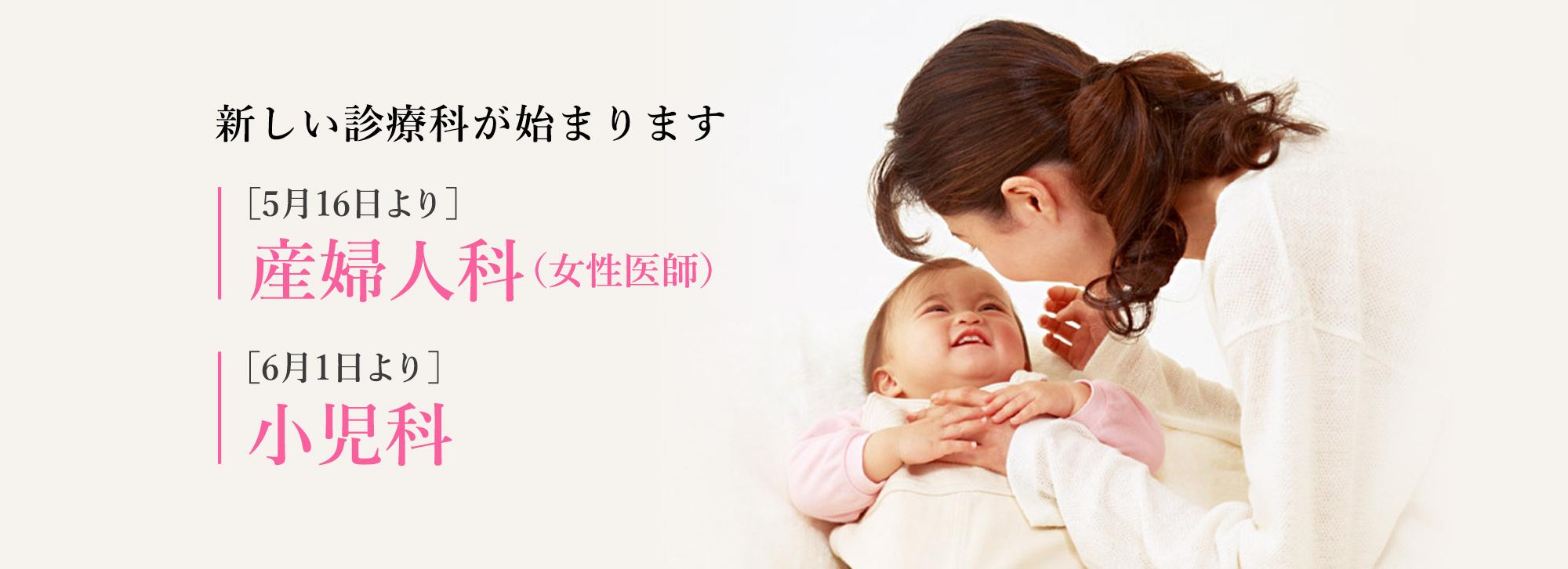 新しい診療科が始まります。[5月16日より]産婦人科(女性医師)、[6月1日より]小児科